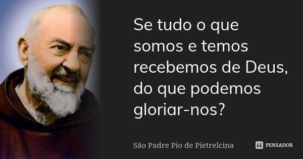 Se tudo o que somos e temos recebemos de Deus, do que podemos gloriar-nos?... Frase de São Padre Pio de Pietrelcina.