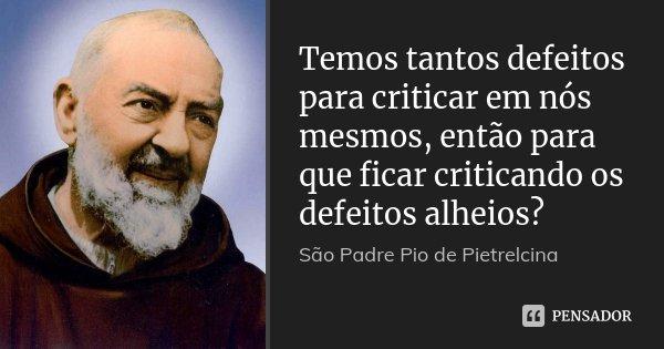 Temos tantos defeitos para criticar em nós mesmos, então para que ficar criticando os defeitos alheios?... Frase de São Padre Pio de Pietrelcina.