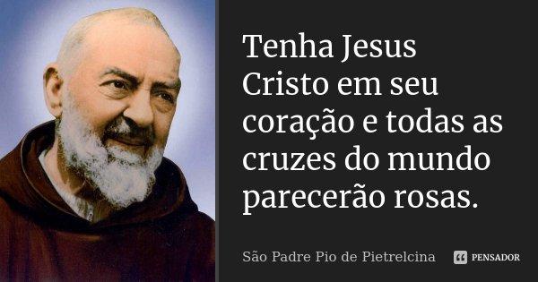 Tenha Jesus Cristo em seu coração e todas as cruzes do mundo parecerão rosas.... Frase de São Padre Pio de Pietrelcina.