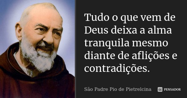 Tudo o que vem de Deus deixa a alma tranquila mesmo diante de aflições e contradições.... Frase de São Padre Pio de Pietrelcina.