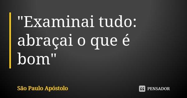 """""""Examinai tudo: abraçai o que é bom""""... Frase de São Paulo Apóstolo."""