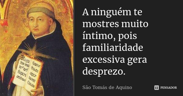 A ninguém te mostres muito íntimo, pois familiaridade excessiva gera desprezo.... Frase de São Tomás de Aquino.