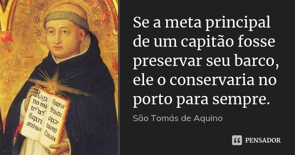 Se a meta principal de um capitão fosse preservar seu barco, ele o conservaria no porto para sempre.... Frase de São Tomás de Aquino.