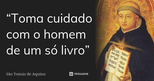 """""""Toma cuidado com o homem de um só livro""""... Frase de São Tomás de Aquino."""