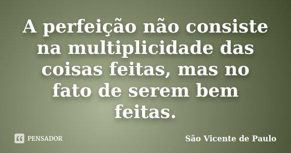 A perfeição não consiste na multiplicidade das coisas feitas, mas no fato de serem bem feitas.... Frase de São Vicente de Paulo.