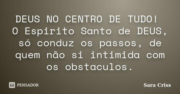 DEUS NO CENTRO DE TUDO! O Espirito Santo de DEUS, só conduz os passos, de quem não si intimida com os obstaculos.... Frase de Sara Criss.