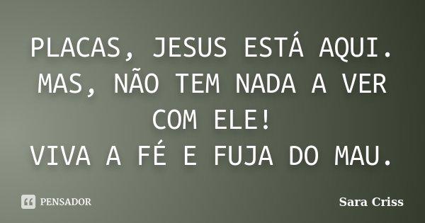 PLACAS, JESUS ESTÁ AQUI. MAS, NÃO TEM NADA A VER COM ELE! VIVA A FÉ E FUJA DO MAU.... Frase de Sara Criss.