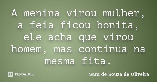 A menina virou mulher, a feia ficou bonita, ele acha que virou homem, mas continua na mesma fita.... Frase de Sara de Souza de Oliveira.