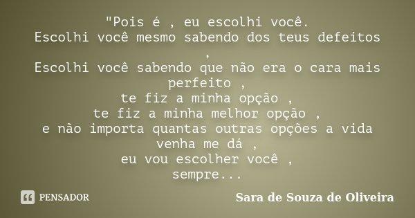 """""""Pois é , eu escolhi você. Escolhi você mesmo sabendo dos teus defeitos , Escolhi você sabendo que não era o cara mais perfeito , te fiz a minha opção , te... Frase de Sara de Souza de Oliveira."""