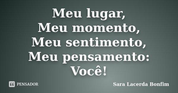 Meu lugar, Meu momento, Meu sentimento, Meu pensamento: Você!... Frase de Sara Lacerda Bonfim.
