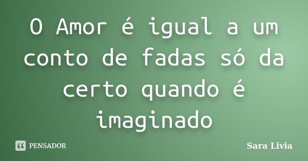 O Amor é igual a um conto de fadas só da certo quando é imaginado... Frase de Sara Livia.