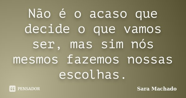 Não é o acaso que decide o que vamos ser, mas sim nós mesmos fazemos nossas escolhas.... Frase de Sara Machado.