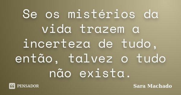 Se os mistérios da vida trazem a incerteza de tudo, então, talvez o tudo não exista.... Frase de Sara Machado.