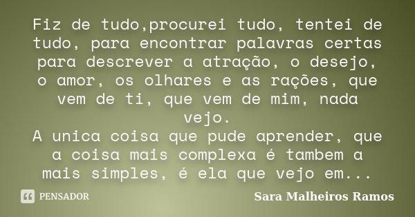 Fiz de tudo,procurei tudo, tentei de tudo, para encontrar palavras certas para descrever a atração, o desejo, o amor, os olhares e as rações, que vem de ti, que... Frase de Sara Malheiros Ramos.