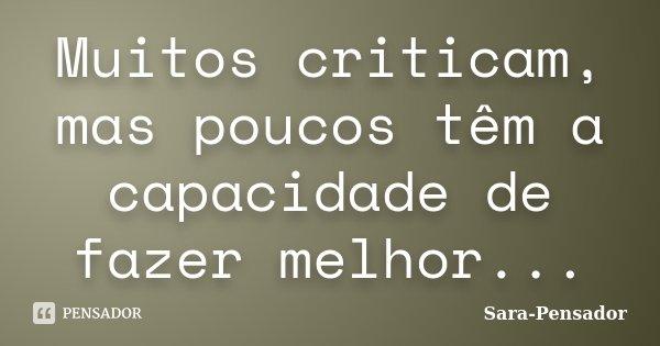 Muitos criticam, mas poucos têm a capacidade de fazer melhor...... Frase de Sara-Pensador.