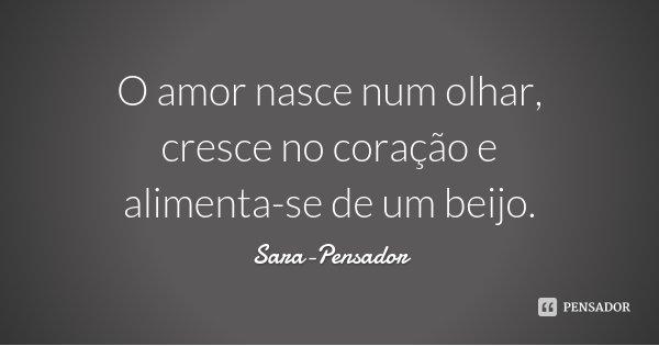 O amor nasce num olhar, cresce no coração e alimenta-se de um beijo.... Frase de Sara-Pensador.