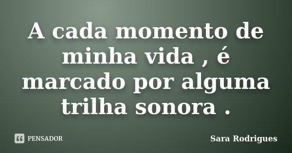 A cada momento de minha vida , é marcado por alguma trilha sonora .... Frase de Sara Rodrigues.