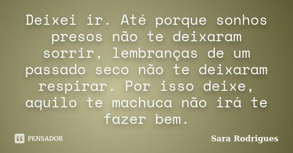 Deixei ir. Até porque sonhos presos não te deixaram sorrir, lembranças de um passado seco não te deixaram respirar. Por isso deixe, aquilo te machuca não irá te... Frase de Sara Rodrigues.