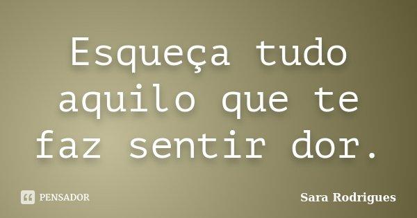 Esqueça tudo aquilo que te faz sentir dor.... Frase de Sara Rodrigues.
