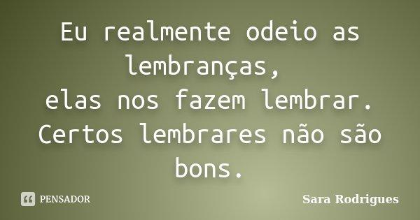 Eu realmente odeio as lembranças, elas nos fazem lembrar. Certos lembrares não são bons.... Frase de Sara Rodrigues.