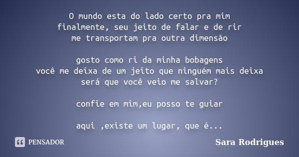 O mundo esta do lado certo pra mim finalmente, seu jeito de falar e de rir me transportam pra outra dimensão gosto como ri da minha bobagens você me deixa de um... Frase de Sara Rodrigues.