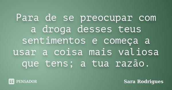 Para de se preocupar com a droga desses teus sentimentos e começa a usar a coisa mais valiosa que tens; a tua razão.... Frase de Sara Rodrigues.