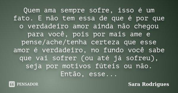Quem ama sempre sofre, isso é um fato. E não tem essa de que é por que o verdadeiro amor ainda não chegou para você, pois por mais ame e pense/ache/tenha certez... Frase de Sara Rodrigues.