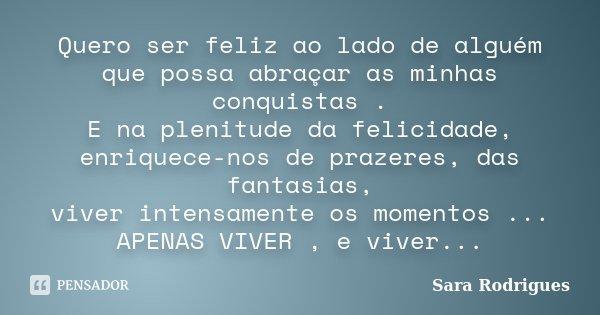 Quero ser feliz ao lado de alguém que possa abraçar as minhas conquistas . E na plenitude da felicidade, enriquece-nos de prazeres, das fantasias, viver intensa... Frase de Sara Rodrigues.