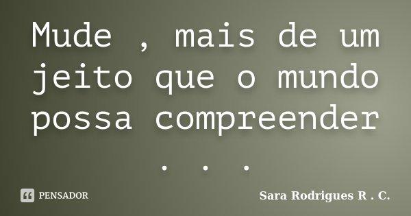 Mude , mais de um jeito que o mundo possa compreender . . .... Frase de Sara Rodrigues R . C..
