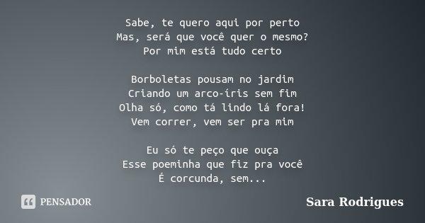 Sabe, te quero aqui por perto Mas, será que você quer o mesmo? Por mim está tudo certo Borboletas pousam no jardim Criando um arco-íris sem fim Olha só, como tá... Frase de Sara Rodrigues.