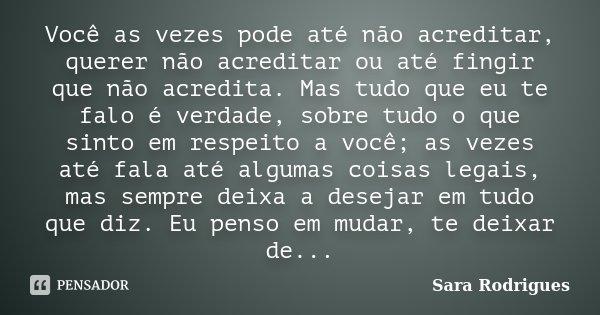 Você as vezes pode até não acreditar, querer não acreditar ou até fingir que não acredita. Mas tudo que eu te falo é verdade, sobre tudo o que sinto em respeito... Frase de Sara Rodrigues.