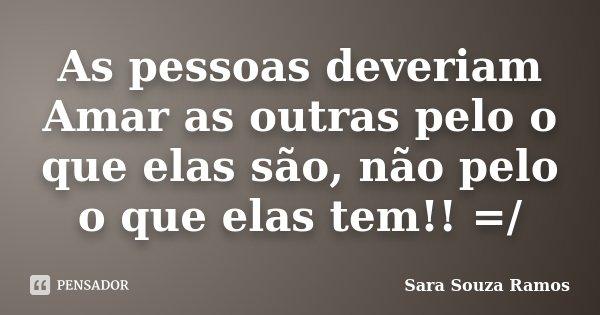 As pessoas deveriam Amar as outras pelo o que elas são, não pelo o que elas tem!! =/... Frase de Sara Souza Ramos.
