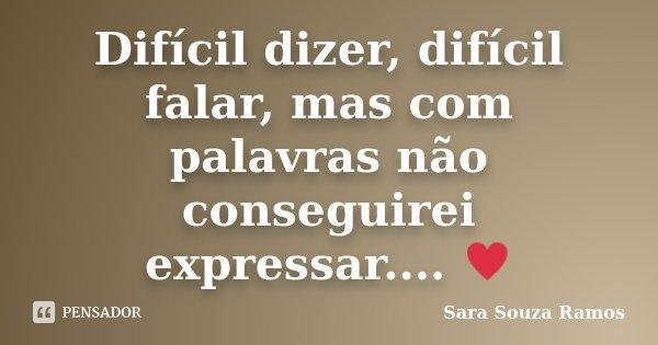 Difícil dizer, difícil falar, mas com palavras não conseguirei expressar.... ♥... Frase de Sara Souza Ramos.