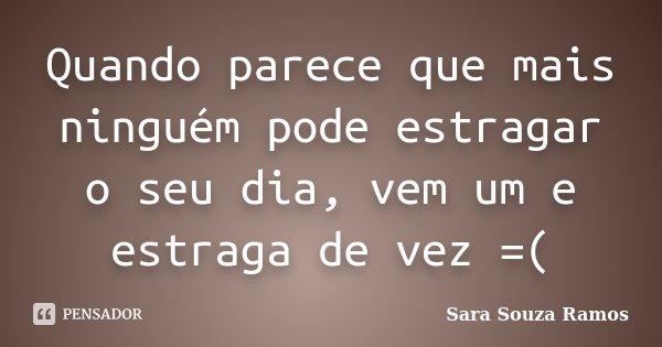 Quando parece que mais ninguém pode estragar o seu dia, vem um e estraga de vez =(... Frase de Sara Souza Ramos.