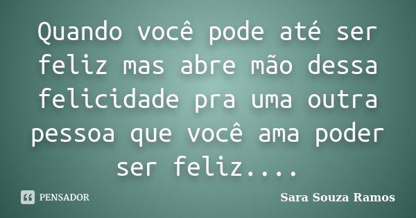 Quando você pode até ser feliz mas abre mão dessa felicidade pra uma outra pessoa que você ama poder ser feliz....... Frase de Sara Souza Ramos.