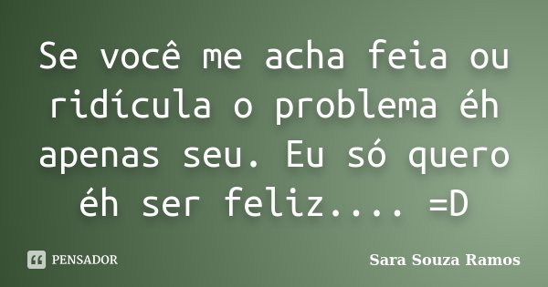 Se você me acha feia ou ridícula o problema éh apenas seu. Eu só quero éh ser feliz.... =D... Frase de Sara Souza Ramos.