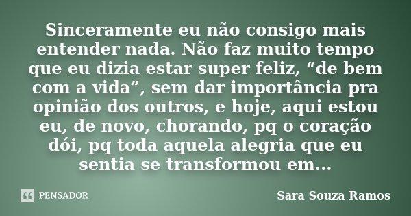 """Sinceramente eu não consigo mais entender nada. Não faz muito tempo que eu dizia estar super feliz, """"de bem com a vida"""", sem dar importância pra opinião dos out... Frase de Sara Souza Ramos."""