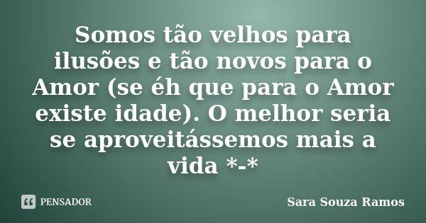 Somos tão velhos para ilusões e tão novos para o Amor (se éh que para o Amor existe idade). O melhor seria se aproveitássemos mais a vida *-*... Frase de Sara Souza Ramos.