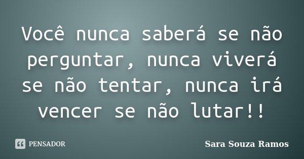 Você nunca saberá se não perguntar, nunca viverá se não tentar, nunca irá vencer se não lutar!!... Frase de Sara Souza Ramos.