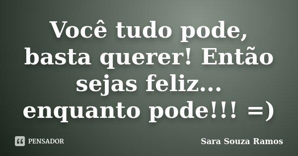 Você tudo pode, basta querer! Então sejas feliz... enquanto pode!!! =)... Frase de Sara Souza Ramos.
