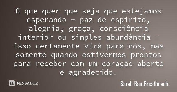 O que quer que seja que estejamos esperando - paz de espírito, alegria, graça, consciência interior ou simples abundância - isso certamente virá para nós, mas s... Frase de Sarah Ban Breathnach.
