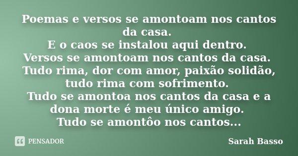 Poemas e versos se amontoam nos cantos da casa. E o caos se instalou aqui dentro. Versos se amontoam nos cantos da casa. Tudo rima, dor com amor, paixão solidão... Frase de Sarah Basso.