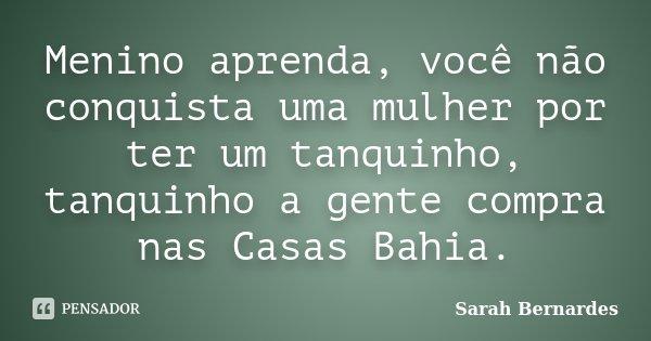 Menino aprenda, você não conquista uma mulher por ter um tanquinho, tanquinho a gente compra nas Casas Bahia.... Frase de Sarah Bernardes.