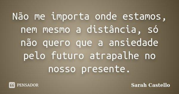 Não me importa onde estamos, nem mesmo a distância, só não quero que a ansiedade pelo futuro atrapalhe no nosso presente.... Frase de Sarah Castello.