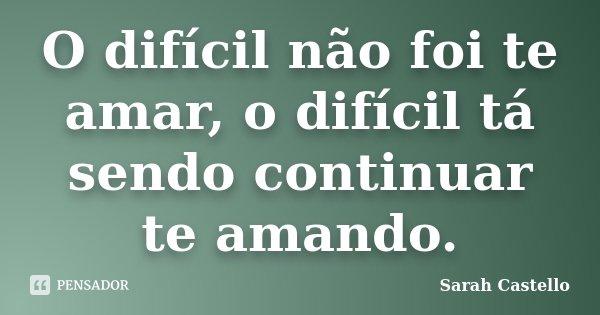 O difícil não foi te amar, o difícil tá sendo continuar te amando.... Frase de Sarah Castello.