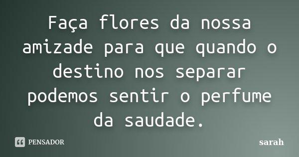 Faça flores da nossa amizade para que quando o destino nos separar podemos sentir o perfume da saudade.... Frase de Sarah.