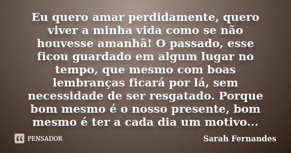 eu quero amar perdidamente, quero viver a minha vida como se não houvesse amanhã! o passado, esse ficou guardado em algum lugar no tempo, que mesmo com boas lem... Frase de Sarah Fernandes.