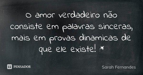 O amor verdadeiro não consiste em palavras sinceras, mais em provas dinamicas de que ele existe! :*... Frase de Sarah Fernandes.