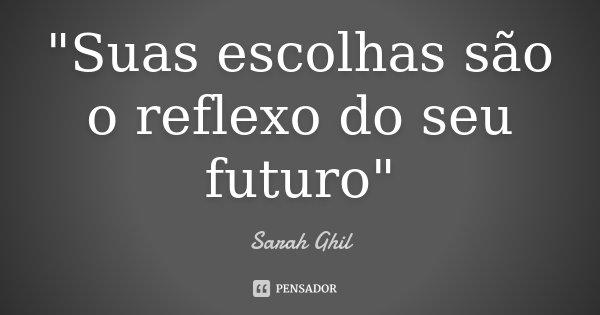 """""""Suas escolhas são o reflexo do seu futuro""""... Frase de Sarah Ghil."""