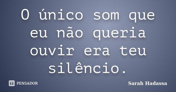 O único som que eu não queria ouvir era teu silêncio.... Frase de Sarah Hadassa.